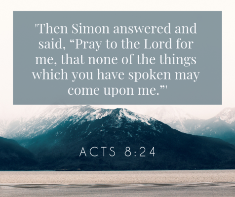 """'Then Simon answered and said, """"Pray to the Lord for me, that none of the things which you have spoken may come upon me.""""' Acts 8_24"""