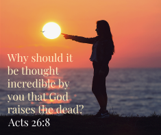 Why should it be thought incredible by you that God raises the dead_
